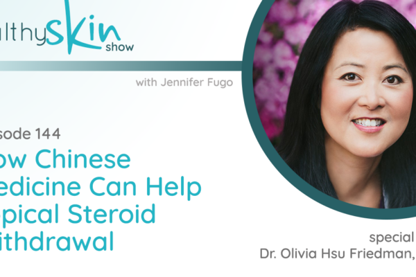 Healthy Skin Show with Jennifer Fugo Banner - Episode 144, How Chinese Medicine Can Help Topical Steroid Withdrawal with Dr. Olivia Hsu Friendman, DACM